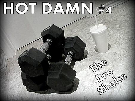 I drink your bro shake -- sluuuurrrrrrrrrrp -- I drink it up.