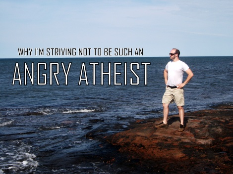 Why I'm Striving Not to Be Such an Angry Atheist